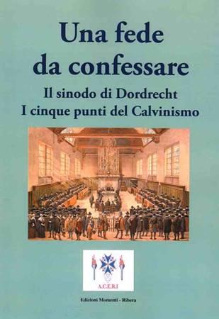 Una fede da confessare - Il sinodo di Dordrecht. I cinque punti del Calvinismo