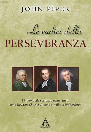 Le radici della perseveranza - L'indomabile costanza nella vita di John Newton, Charles Simeon e William Wilberforce (Brossura)
