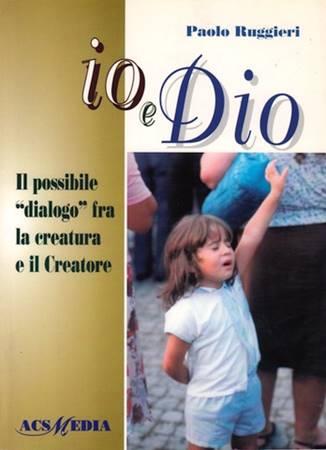 Io e Dio - Il possibile dialogo fra la creatura e il Creatore