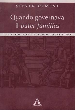Quando governava il pater familias - La vita familiare nell'Europa della Riforma (Brossura)