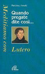 Quando pregate dite così... Meditiamo con Lutero