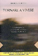 Tornare a vivere - L'esperienza di un incidente quasi mortale - Vincitore del XVIII premio Pieve - Banca Toscana (Brossura)