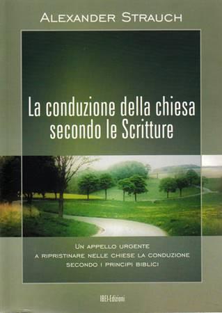 La conduzione della Chiesa secondo le Scritture - Un appello urgente a ripristinare nelle chiese la conduzione secondo i principi biblici (Brossura)