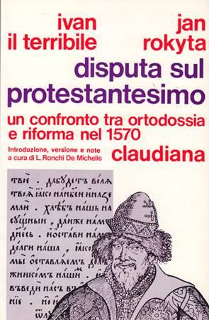 Disputa sul protestantesimo - Un confronto fra Ortodossia e Riforma nel 1570 - A cura di L. De Ronchi
