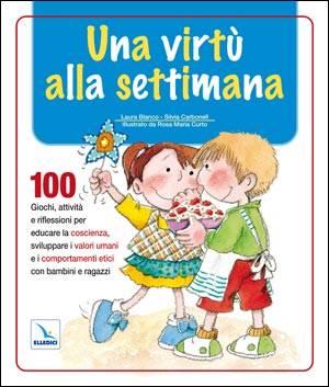 Una virtù alla settimana - 100 giochi, attività e riflessioni per educare la coscienza, sviluppare i valori (Brossura)