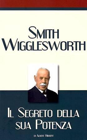 Smith Wigglesworth - Il segreto della sua potenza (Brossura)