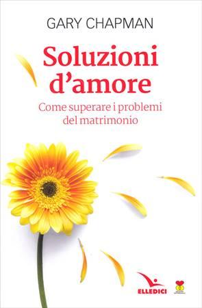 Soluzioni d'amore - Come superare le barriere e i problemi del vostro matrimonio (Brossura)