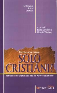 Perché non essere solo cristiani? Per un ritorno al cristianesimo del Nuovo Testamento (Brossura)