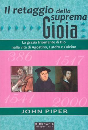 Il retaggio della suprema gioia - La grazia trionfante di Dio nella vita di Agostino, Lutero e Calvino (Brossura)