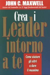 Crea i leader intorno a te - Come aiutare gli altri a dare il massimo (Brossura)