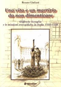 Una vita e un martirio da non dimenticare - Goffredo Varaglia e le missioni evangeliche in Italia 1532 - 1558 (Brossura)