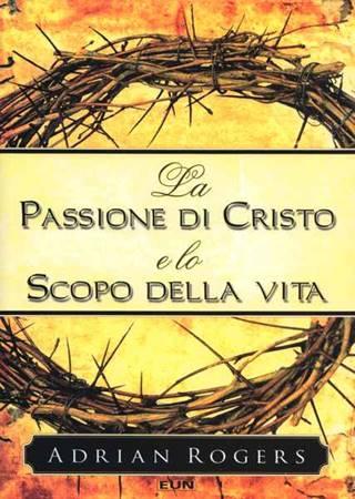 La Passione di Cristo e lo scopo della vita (Brossura)