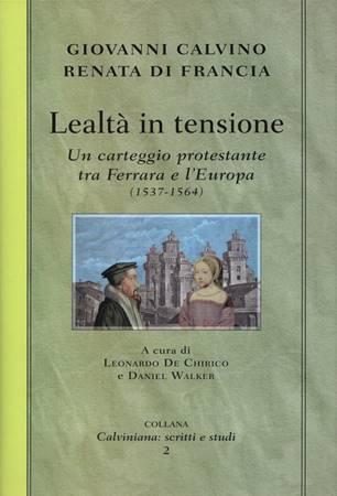 Lealtà in tensione - GIOVANNI CALVINO, RENATA DI FRANCIA - Un carteggio protestante tra Ferrara e l'Europa (1537-1564)
