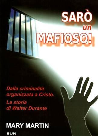 Sarò un mafioso! - Dalla criminalità organizzata a Cristo - La storia di Walter Durante (Brossura)