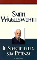 Smith Wigglesworth - Il segreto della sua potenza