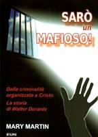 Sarò un mafioso! - Dalla criminalità organizzata a Cristo - La storia di Walter Durante