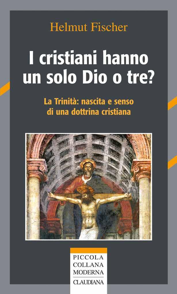I cristiani hanno un solo Dio o tre? - La trinità: nascita e senso di una dottrina cristiana