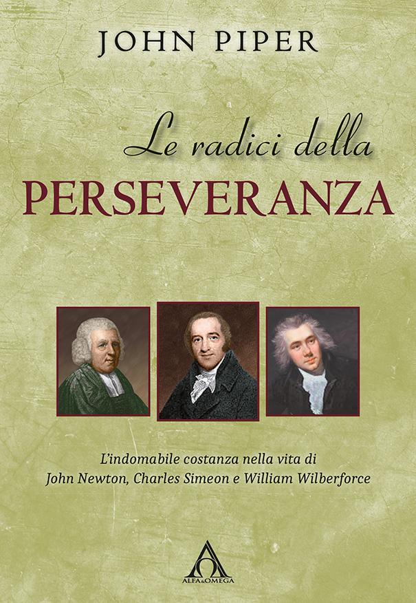 Le radici della perseveranza - L'indomabile costanza nella vita di John Newton, Charles Simeon e William Wilberforce
