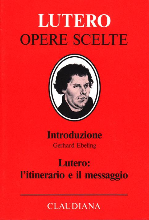 """Lutero: l'itinerario e il messaggio - Volume di introduzione alla collana """"Lutero opere scelte"""""""