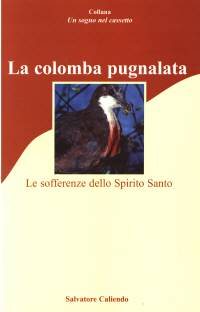 La colomba pugnalata - Le sofferenze dello Spirito Santo