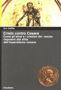 Cristo contro Cesare - Come gli ebrei e i cristiani del I secolo risposero alla sfida dell'imperialismo romano