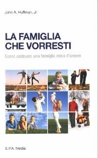 La famiglia che vorresti - Come costruire una famiglia ricca d'amore
